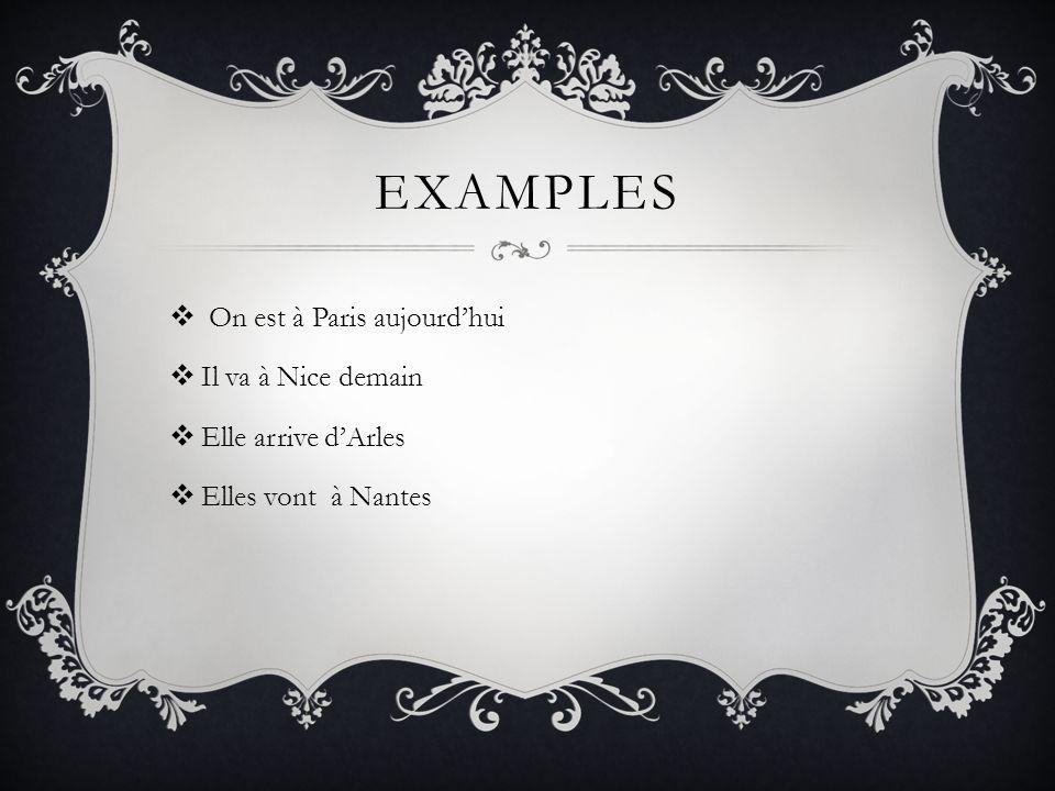 EXAMPLES On est à Paris aujourdhui Il va à Nice demain Elle arrive dArles Elles vont à Nantes