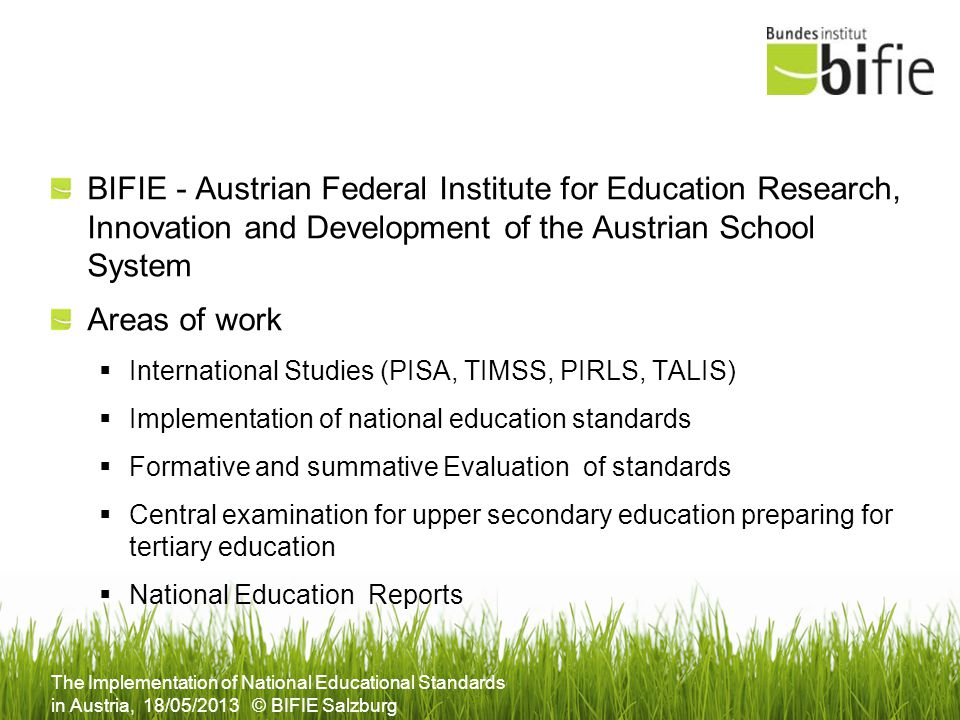 The Implementation of National Educational Standards in Austria, 18/05/2013 © BIFIE Salzburg BIFIE - Austrian Federal Institute for Education Research