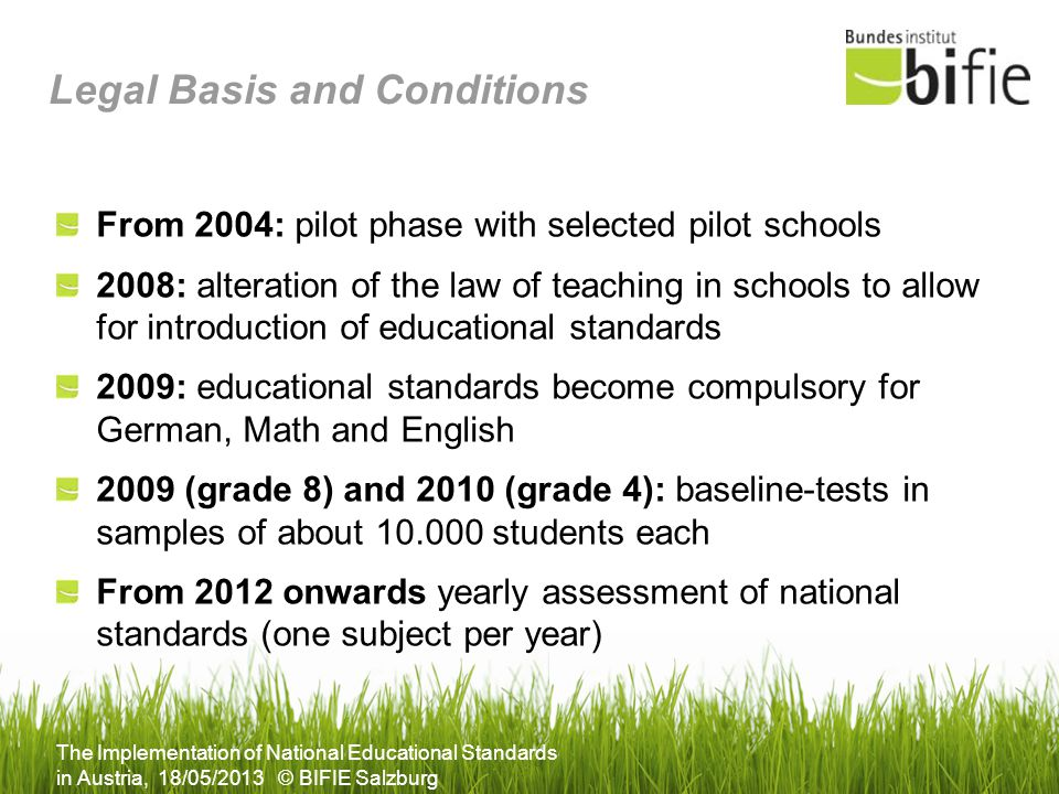 The Implementation of National Educational Standards in Austria, 18/05/2013 © BIFIE Salzburg Legal Basis and Conditions From 2004: pilot phase with se