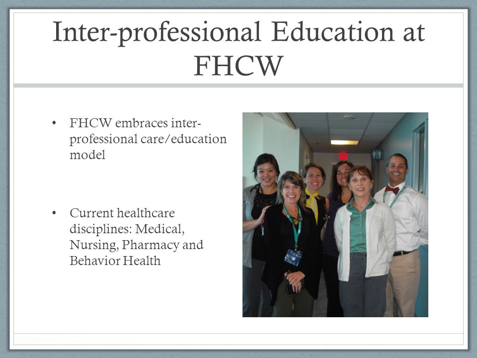 Inter-professional Education at FHCW FHCW embraces inter- professional care/education model Current healthcare disciplines: Medical, Nursing, Pharmacy