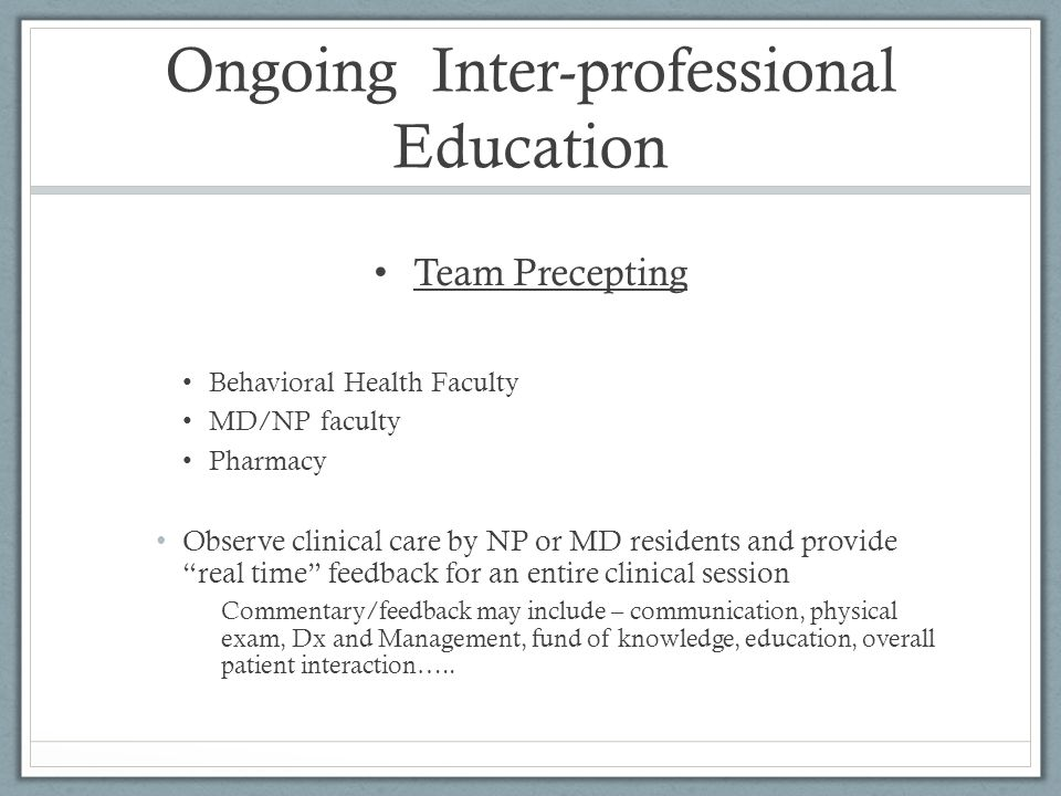 Ongoing Inter-professional Education Team Precepting Behavioral Health Faculty MD/NP faculty Pharmacy Observe clinical care by NP or MD residents and