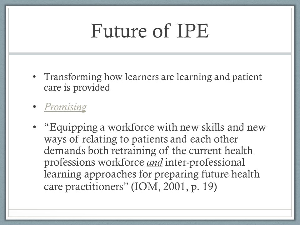 Future of IPE Transforming how learners are learning and patient care is provided Promising Equipping a workforce with new skills and new ways of rela