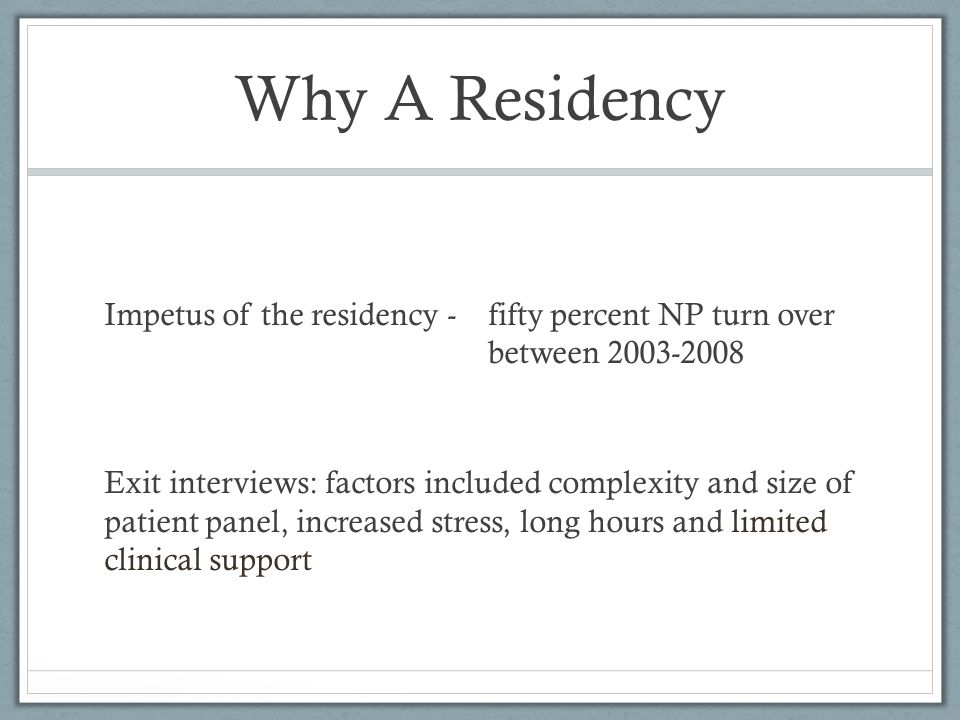 Why A Residency Impetus of the residency - fifty percent NP turn over between 2003-2008 Exit interviews: factors included complexity and size of patie