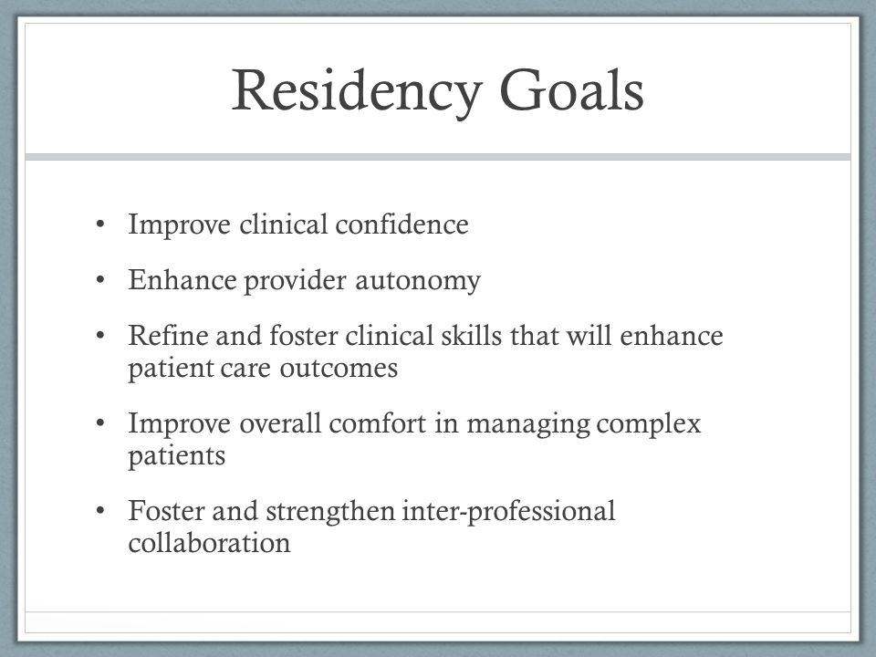Residency Goals Improve clinical confidence Enhance provider autonomy Refine and foster clinical skills that will enhance patient care outcomes Improv