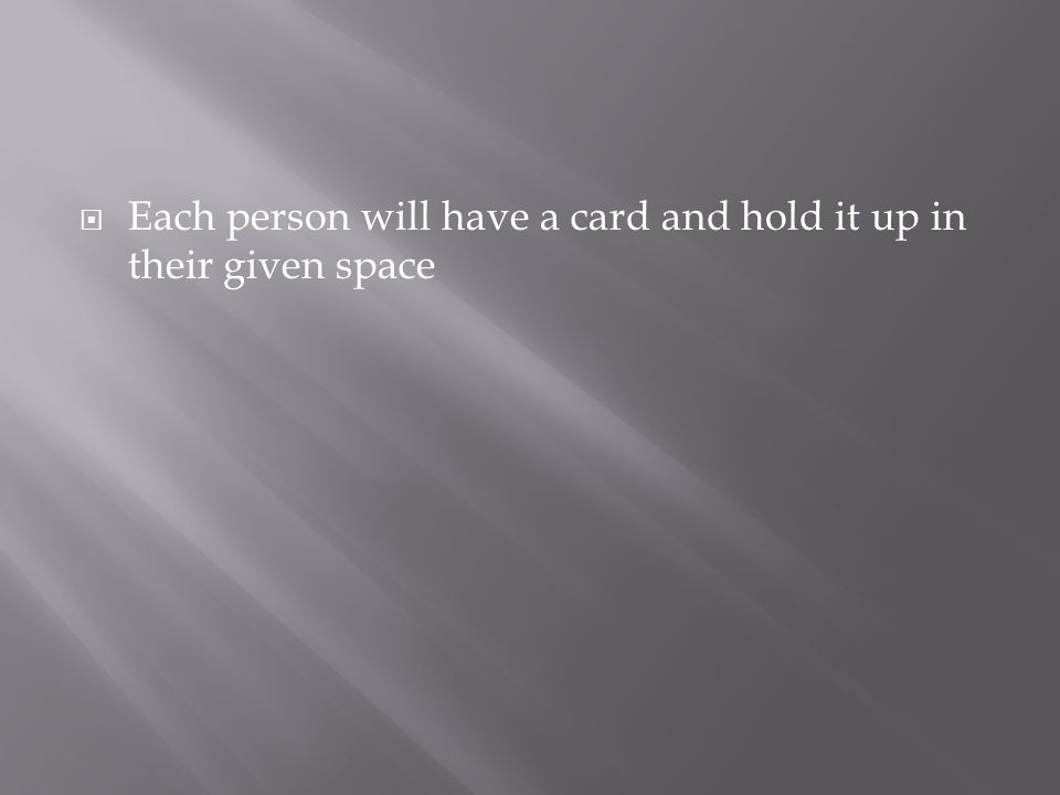 Each person will have a card and hold it up in their given space