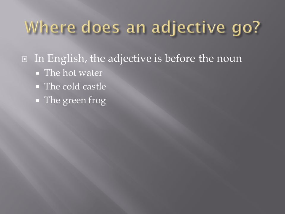 In English, the adjective is before the noun The hot water The cold castle The green frog