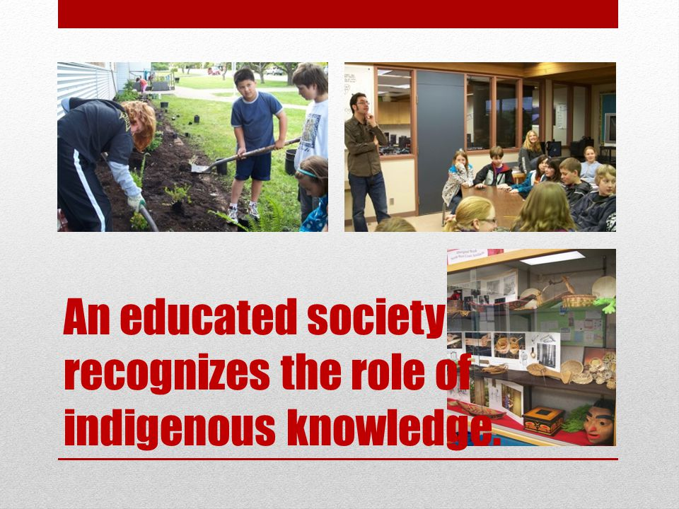 An educated society recognizes the role of indigenous knowledge.
