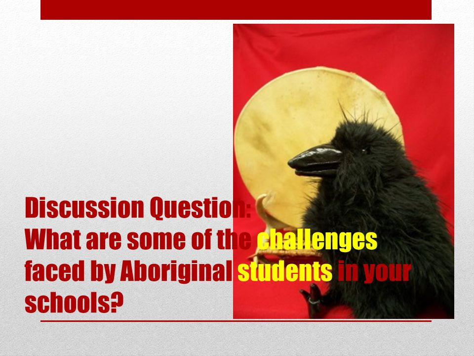 Discussion Question: What are some of the challenges faced by Aboriginal students in your schools