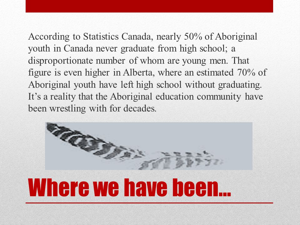 Where we have been… According to Statistics Canada, nearly 50% of Aboriginal youth in Canada never graduate from high school; a disproportionate number of whom are young men.