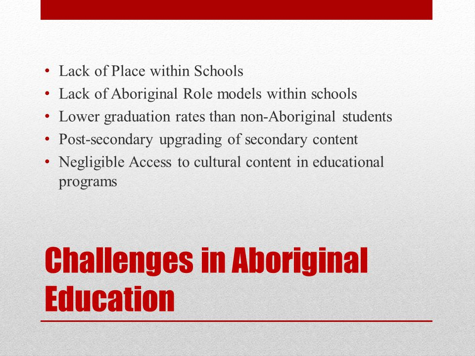 Challenges in Aboriginal Education Lack of Place within Schools Lack of Aboriginal Role models within schools Lower graduation rates than non-Aboriginal students Post-secondary upgrading of secondary content Negligible Access to cultural content in educational programs