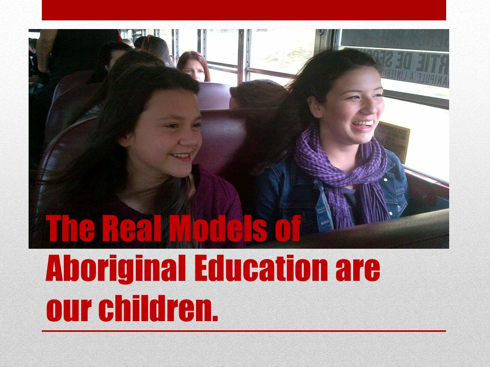 The Real Models of Aboriginal Education are our children.