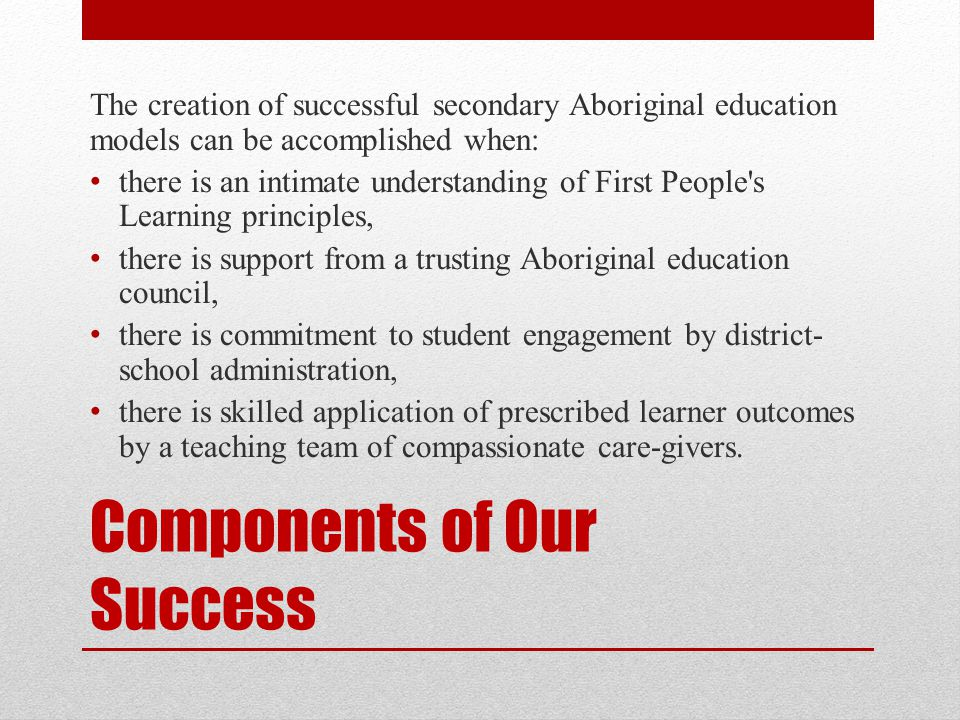 Components of Our Success The creation of successful secondary Aboriginal education models can be accomplished when: there is an intimate understanding of First People s Learning principles, there is support from a trusting Aboriginal education council, there is commitment to student engagement by district- school administration, there is skilled application of prescribed learner outcomes by a teaching team of compassionate care-givers.