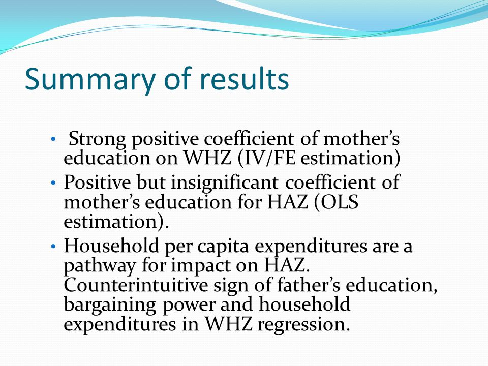 Summary of results Strong positive coefficient of mothers education on WHZ (IV/FE estimation) Positive but insignificant coefficient of mothers education for HAZ (OLS estimation).