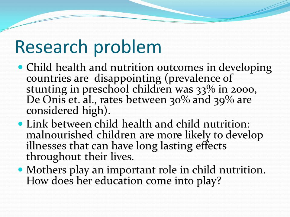 Research problem Child health and nutrition outcomes in developing countries are disappointing (prevalence of stunting in preschool children was 33% in 2000, De Onis et.