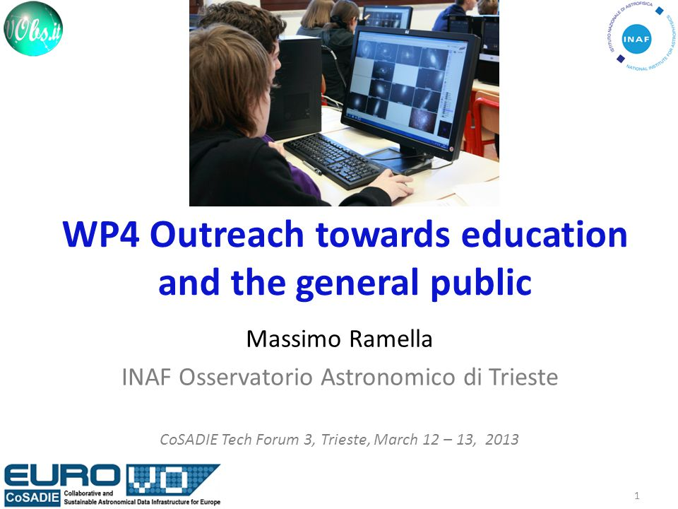 WP4 Outreach towards education and the general public Massimo Ramella INAF Osservatorio Astronomico di Trieste CoSADIE Tech Forum 3, Trieste, March 12 – 13, 2013 1