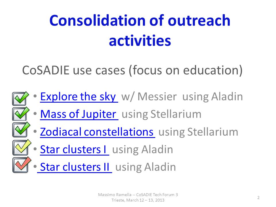 Consolidation of outreach activities CoSADIE use cases (focus on education) Explore the sky w/ Messier using AladinExplore the sky Mass of Jupiter using StellariumMass of Jupiter Zodiacal constellations using StellariumZodiacal constellations Star clusters I using AladinStar clusters I Star clusters II using Aladin Star clusters II Massimo Ramella -- CoSADIE Tech Forum 3 Trieste, March 12 – 13, 2013 2