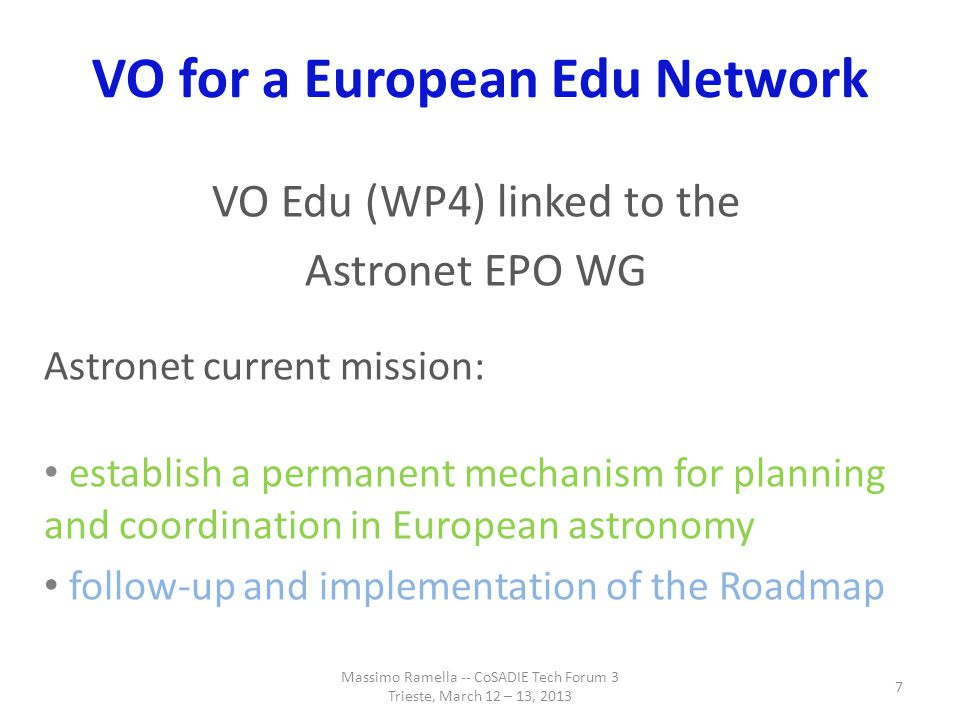 VO for a European Edu Network From the Astronet community: Great interest in VO data but also in publishing educational data in VO Great interest in VO tools Massimo Ramella -- CoSADIE Tech Forum 3 Trieste, March 12 – 13, 2013 8