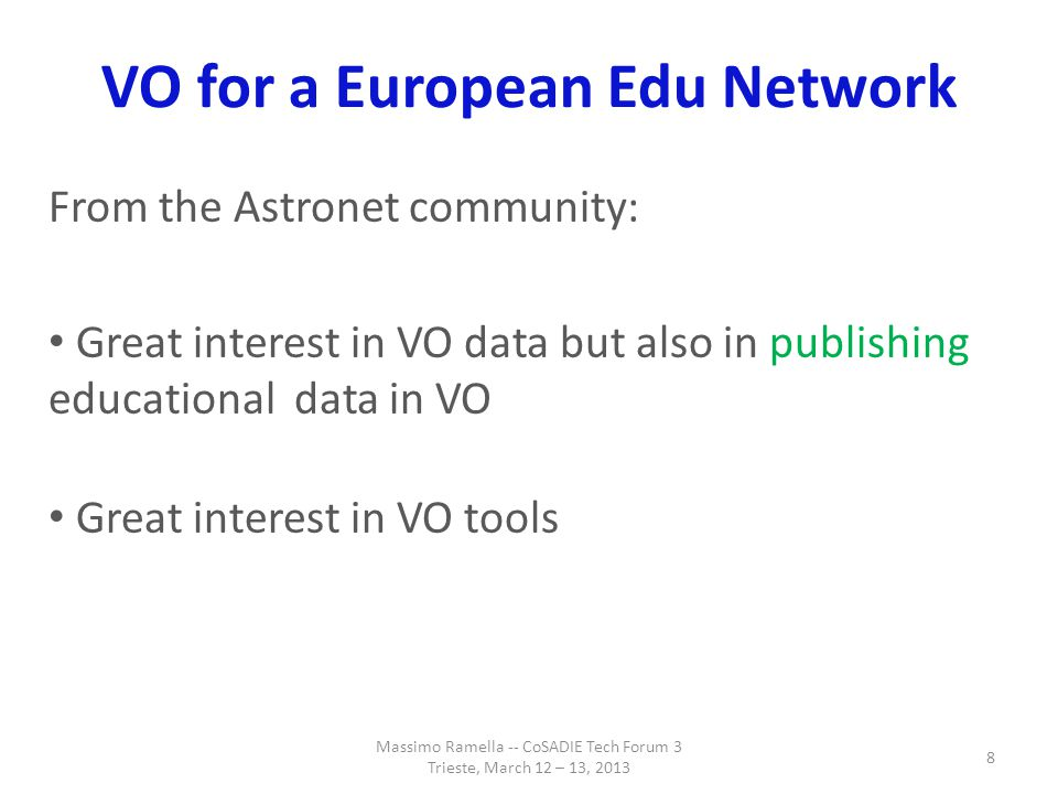 VO for a European Edu Network Actions undertaken, also as IVOA EduIG: develop a Virtual observatory Educational Service Publisher and Archive application (VESPA, Francesco Cepparo, this afternoon) organize an Edu-IG & SVN repo for tutorials (Giulia Iafrate & Marco Molinaro, next talk) Massimo Ramella -- CoSADIE Tech Forum 3 Trieste, March 12 – 13, 2013 9