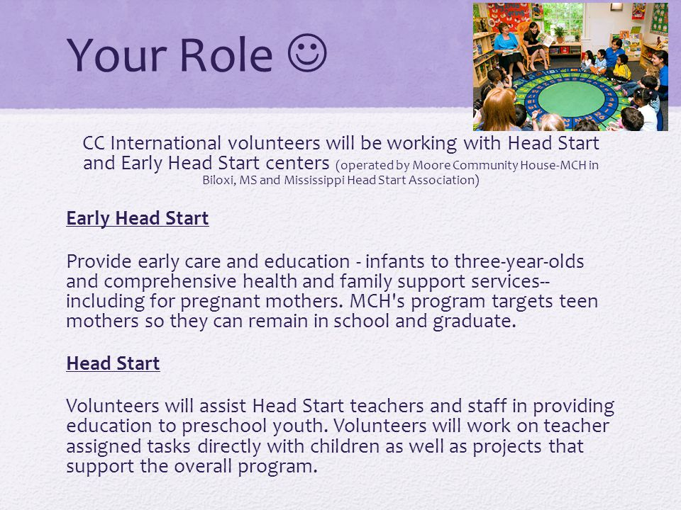Your Role CC International volunteers will be working with Head Start and Early Head Start centers (operated by Moore Community House-MCH in Biloxi, MS and Mississippi Head Start Association) Early Head Start Provide early care and education - infants to three-year-olds and comprehensive health and family support services-- including for pregnant mothers.