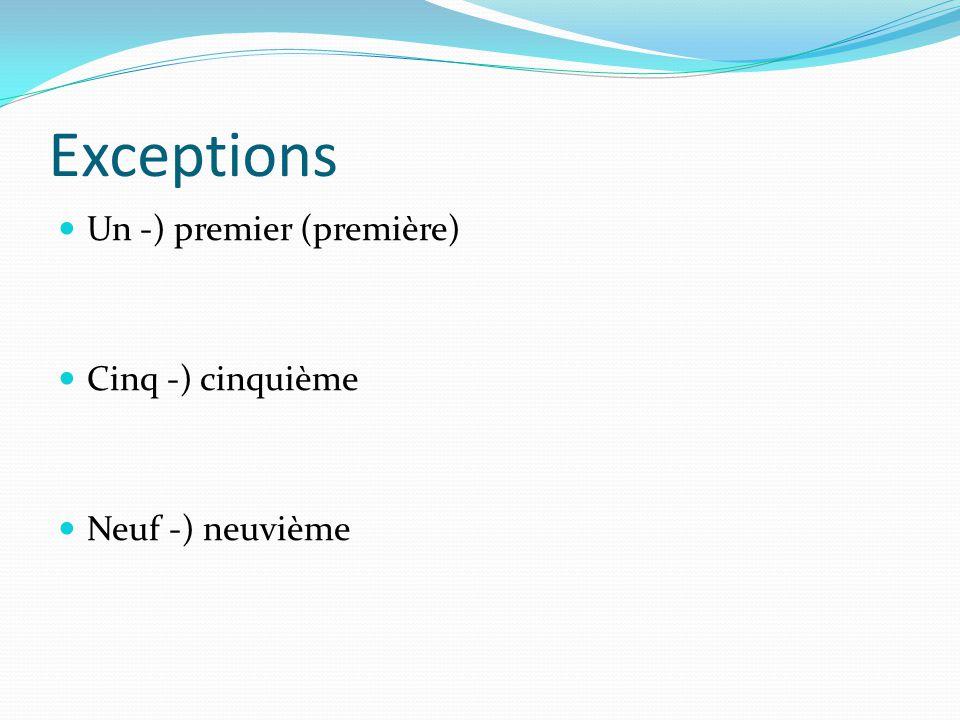Exceptions Un -) premier (première) Cinq -) cinquième Neuf -) neuvième