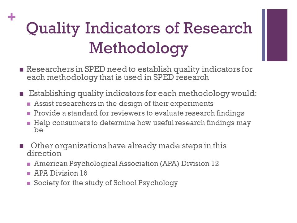 + Quality Indicators of Research Methodology Researchers in SPED need to establish quality indicators for each methodology that is used in SPED research Establishing quality indicators for each methodology would: Assist researchers in the design of their experiments Provide a standard for reviewers to evaluate research findings Help consumers to determine how useful research findings may be Other organizations have already made steps in this direction American Psychological Association (APA) Division 12 APA Division 16 Society for the study of School Psychology