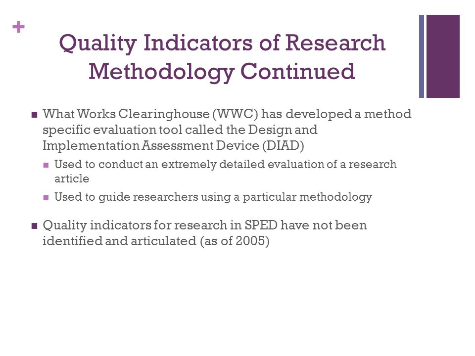 + Quality Indicators of Research Methodology Continued What Works Clearinghouse (WWC) has developed a method specific evaluation tool called the Design and Implementation Assessment Device (DIAD) Used to conduct an extremely detailed evaluation of a research article Used to guide researchers using a particular methodology Quality indicators for research in SPED have not been identified and articulated (as of 2005)