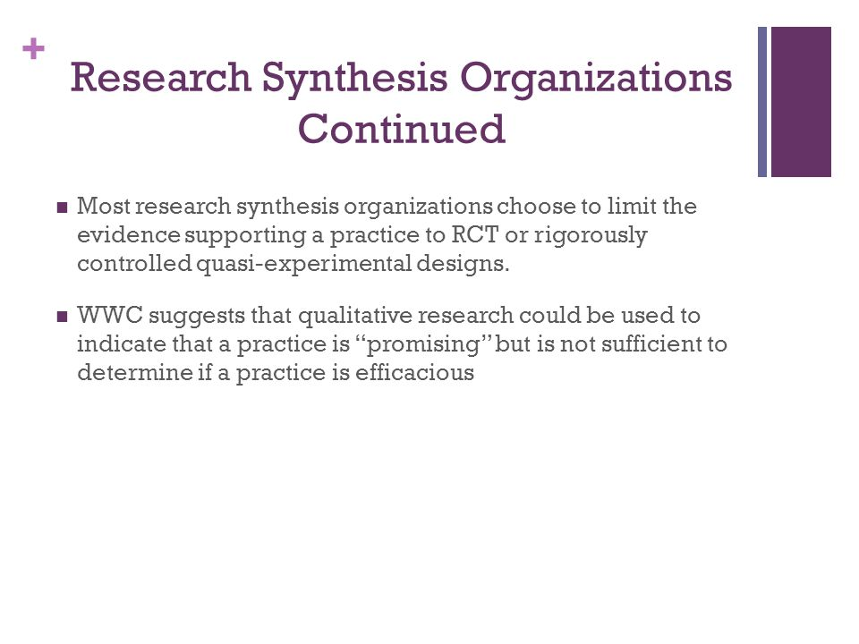 + Research Synthesis Organizations Continued Most research synthesis organizations choose to limit the evidence supporting a practice to RCT or rigorously controlled quasi-experimental designs.