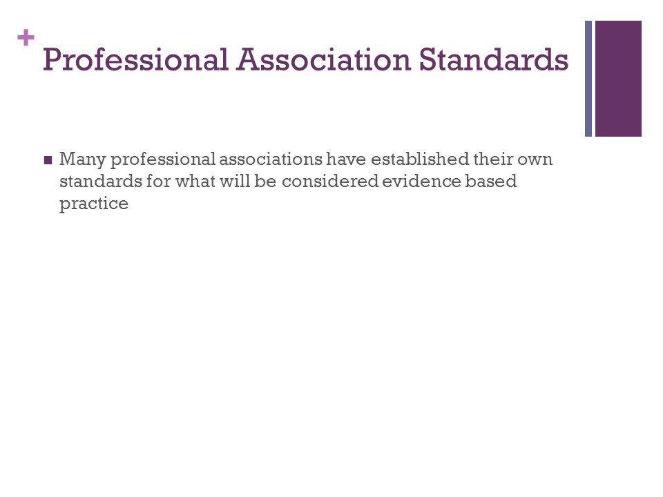 + Professional Association Standards Many professional associations have established their own standards for what will be considered evidence based practice