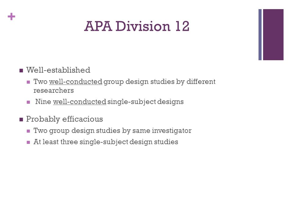 + APA Division 12 Well-established Two well-conducted group design studies by different researchers Nine well-conducted single-subject designs Probably efficacious Two group design studies by same investigator At least three single-subject design studies