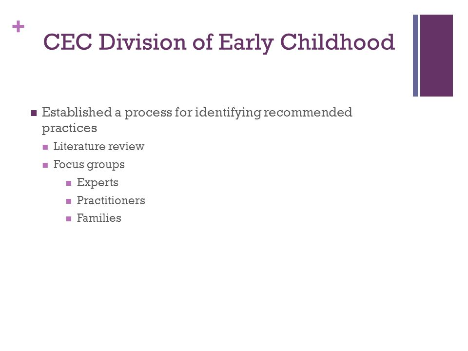 + CEC Division of Early Childhood Established a process for identifying recommended practices Literature review Focus groups Experts Practitioners Families