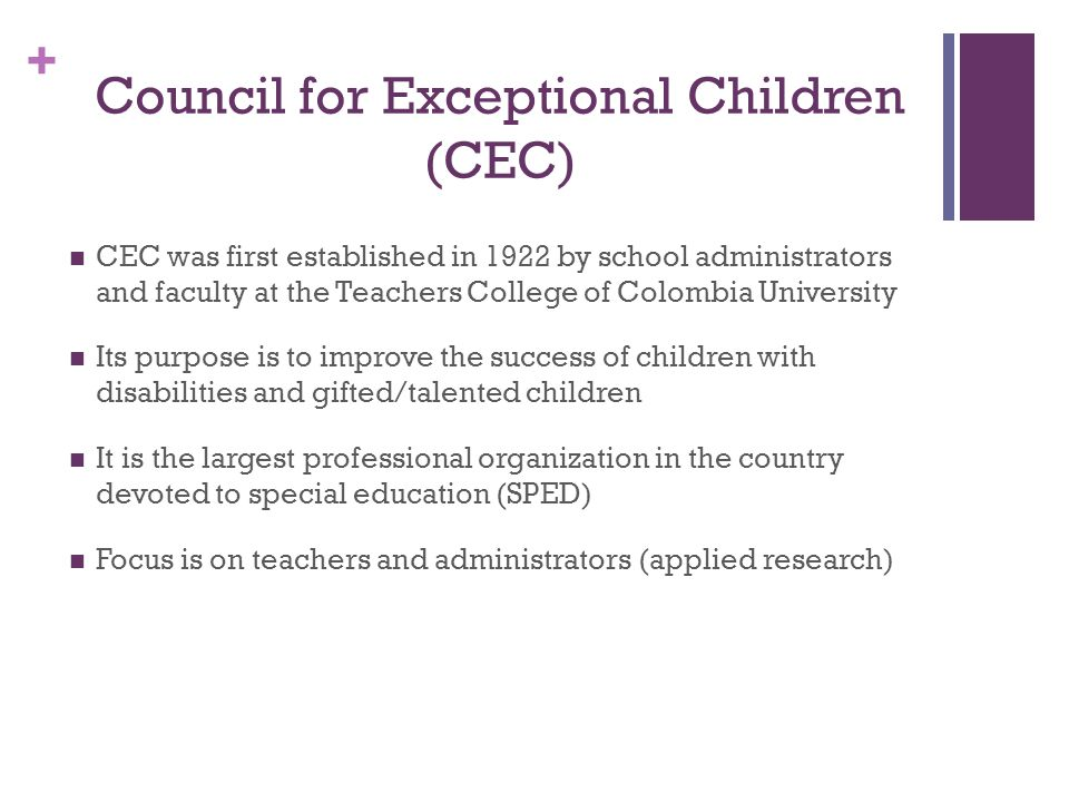 + Council for Exceptional Children (CEC) CEC was first established in 1922 by school administrators and faculty at the Teachers College of Colombia Un