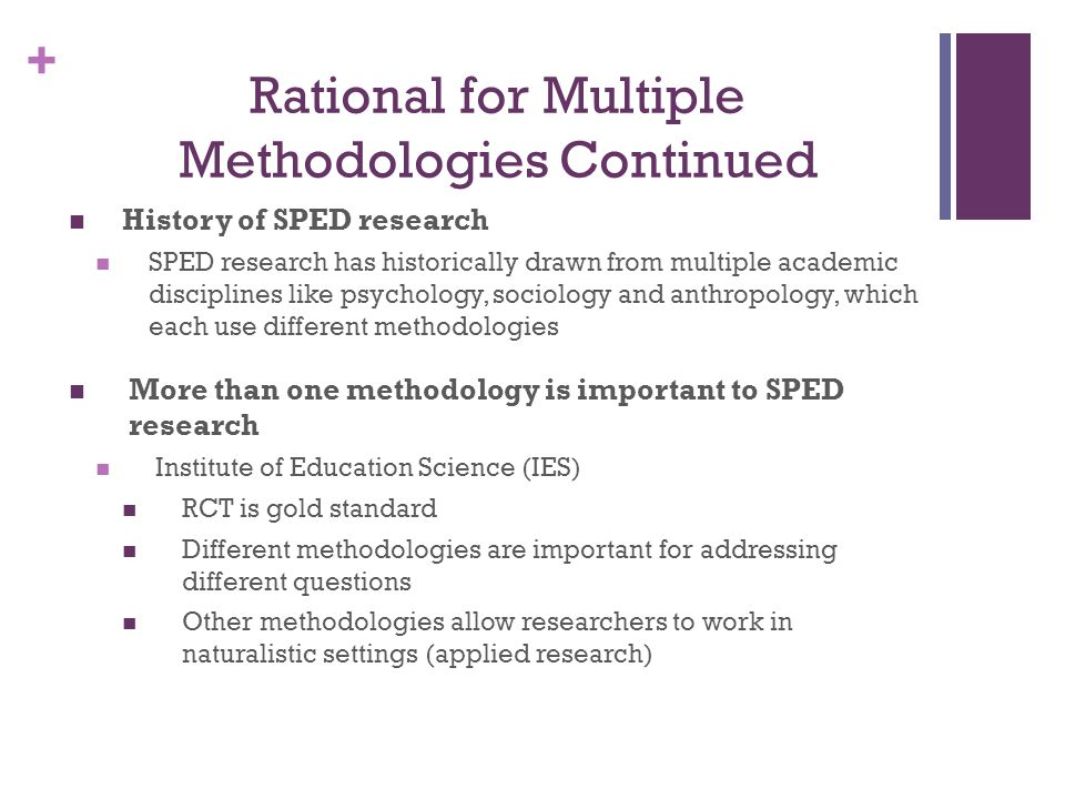 + History of SPED research SPED research has historically drawn from multiple academic disciplines like psychology, sociology and anthropology, which each use different methodologies More than one methodology is important to SPED research Institute of Education Science (IES) RCT is gold standard Different methodologies are important for addressing different questions Other methodologies allow researchers to work in naturalistic settings (applied research) Rational for Multiple Methodologies Continued
