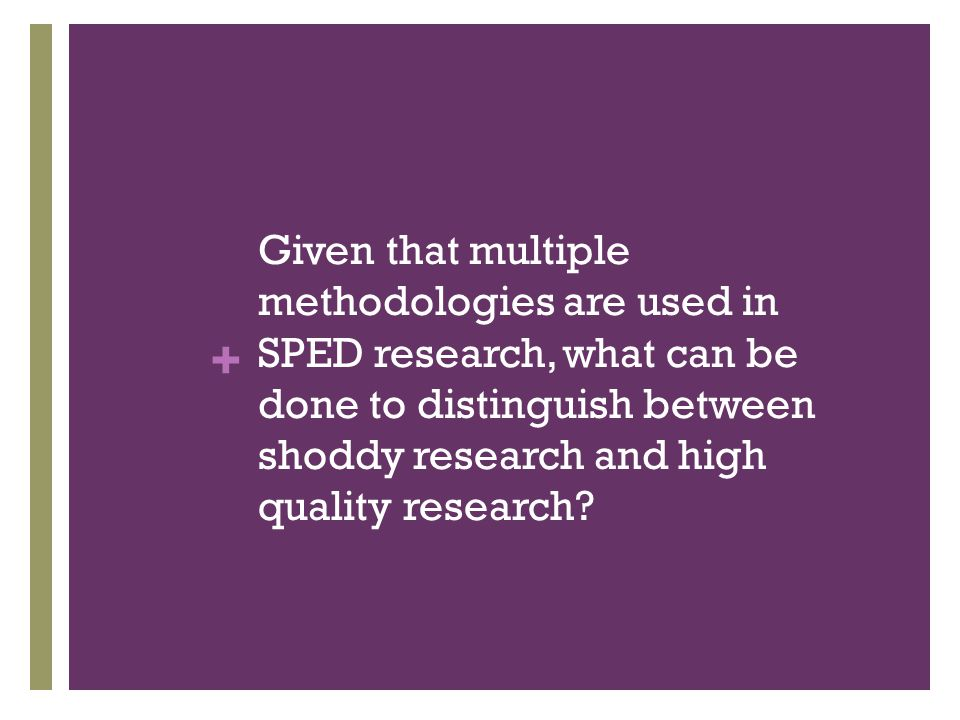 + Given that multiple methodologies are used in SPED research, what can be done to distinguish between shoddy research and high quality research?