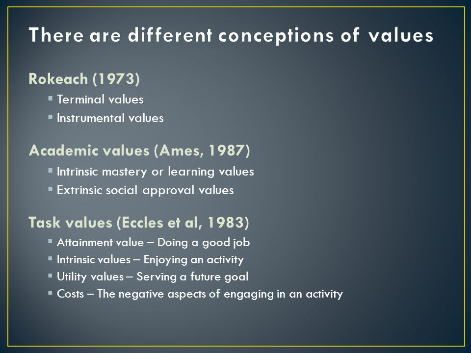 Rokeach (1973) Terminal values Instrumental values Academic values (Ames, 1987) Intrinsic mastery or learning values Extrinsic social approval values Task values (Eccles et al, 1983) Attainment value – Doing a good job Intrinsic values – Enjoying an activity Utility values – Serving a future goal Costs – The negative aspects of engaging in an activity