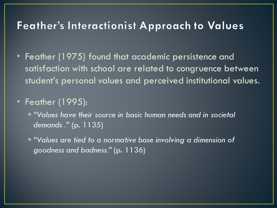 Feather (1975) found that academic persistence and satisfaction with school are related to congruence between students personal values and perceived institutional values.