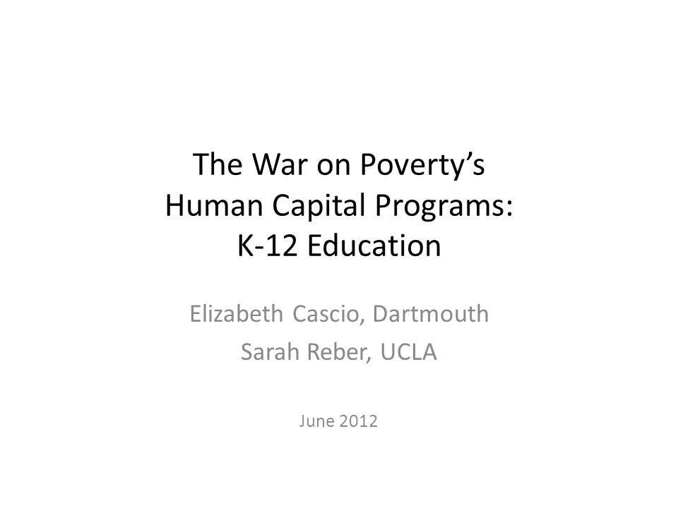 The War on Povertys Human Capital Programs: K-12 Education Elizabeth Cascio, Dartmouth Sarah Reber, UCLA June 2012