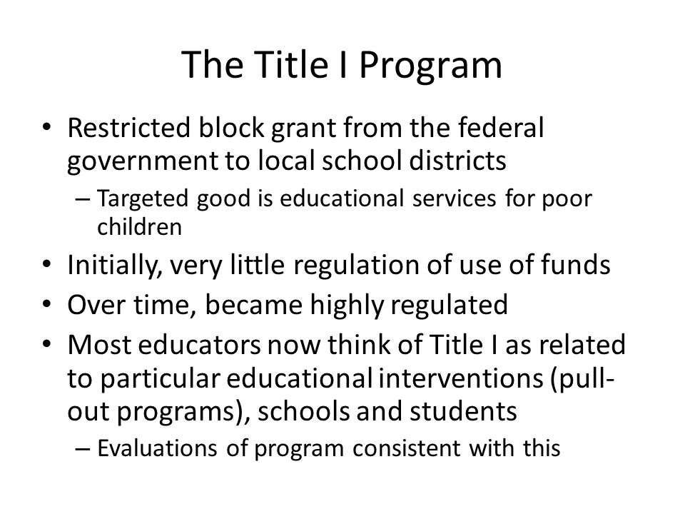 The Title I Program Restricted block grant from the federal government to local school districts – Targeted good is educational services for poor chil