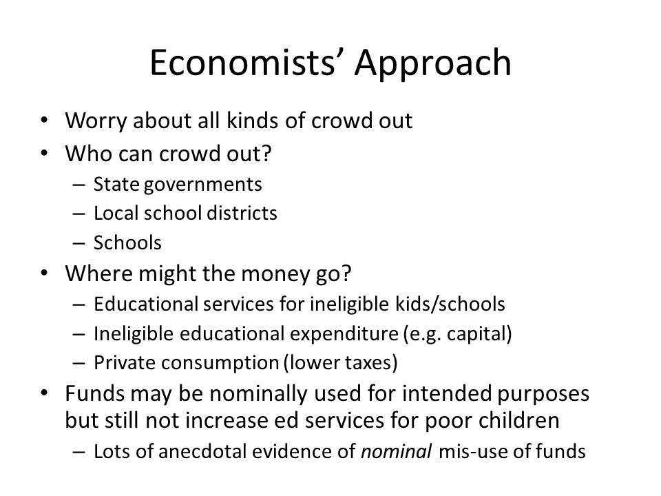 Economists Approach Worry about all kinds of crowd out Who can crowd out? – State governments – Local school districts – Schools Where might the money