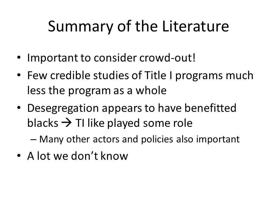 Summary of the Literature Important to consider crowd-out! Few credible studies of Title I programs much less the program as a whole Desegregation app