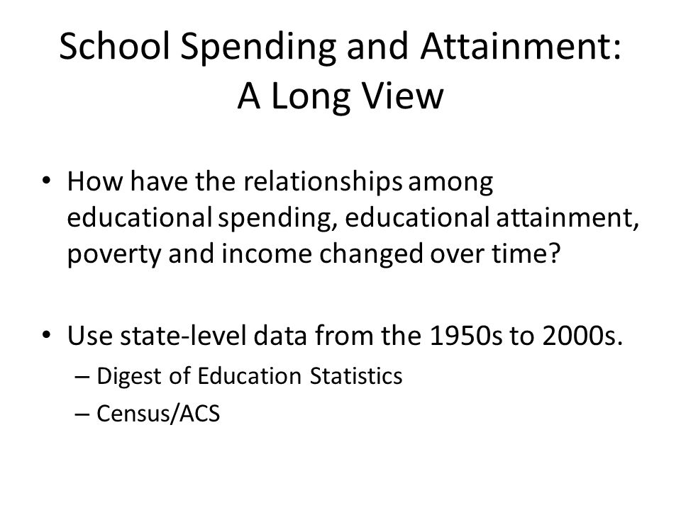 School Spending and Attainment: A Long View How have the relationships among educational spending, educational attainment, poverty and income changed
