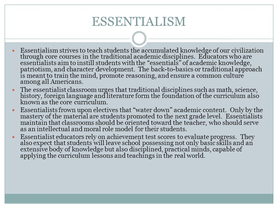 ESSENTIALISM Essentialism strives to teach students the accumulated knowledge of our civilization through core courses in the traditional academic dis