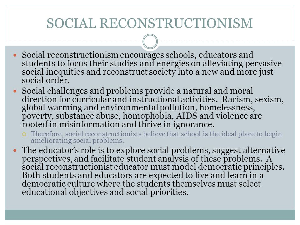 SOCIAL RECONSTRUCTIONISM Social reconstructionism encourages schools, educators and students to focus their studies and energies on alleviating pervas