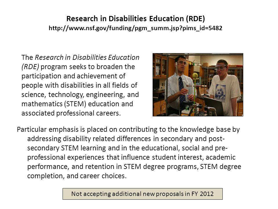Research in Disabilities Education (RDE) http://www.nsf.gov/funding/pgm_summ.jsp pims_id=5482 Particular emphasis is placed on contributing to the knowledge base by addressing disability related differences in secondary and post- secondary STEM learning and in the educational, social and pre- professional experiences that influence student interest, academic performance, and retention in STEM degree programs, STEM degree completion, and career choices.