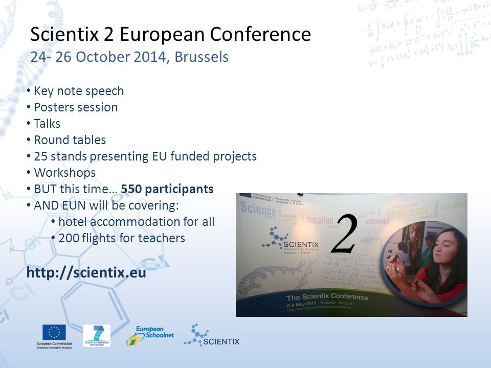 Scientix 2 European Conference 24- 26 October 2014, Brussels Key note speech Posters session Talks Round tables 25 stands presenting EU funded projects Workshops BUT this time… 550 participants AND EUN will be covering: hotel accommodation for all 200 flights for teachers http://scientix.eu 2