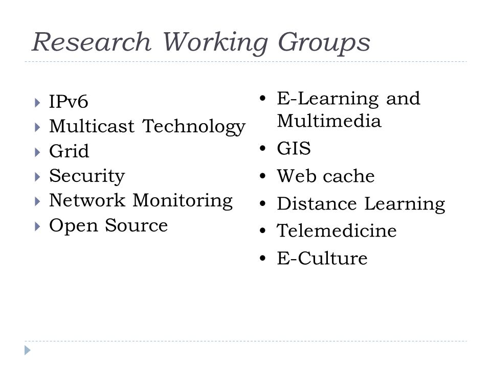 Research Working Groups IPv6 Multicast Technology Grid Security Network Monitoring Open Source E-Learning and Multimedia GIS Web cache Distance Learning Telemedicine E-Culture