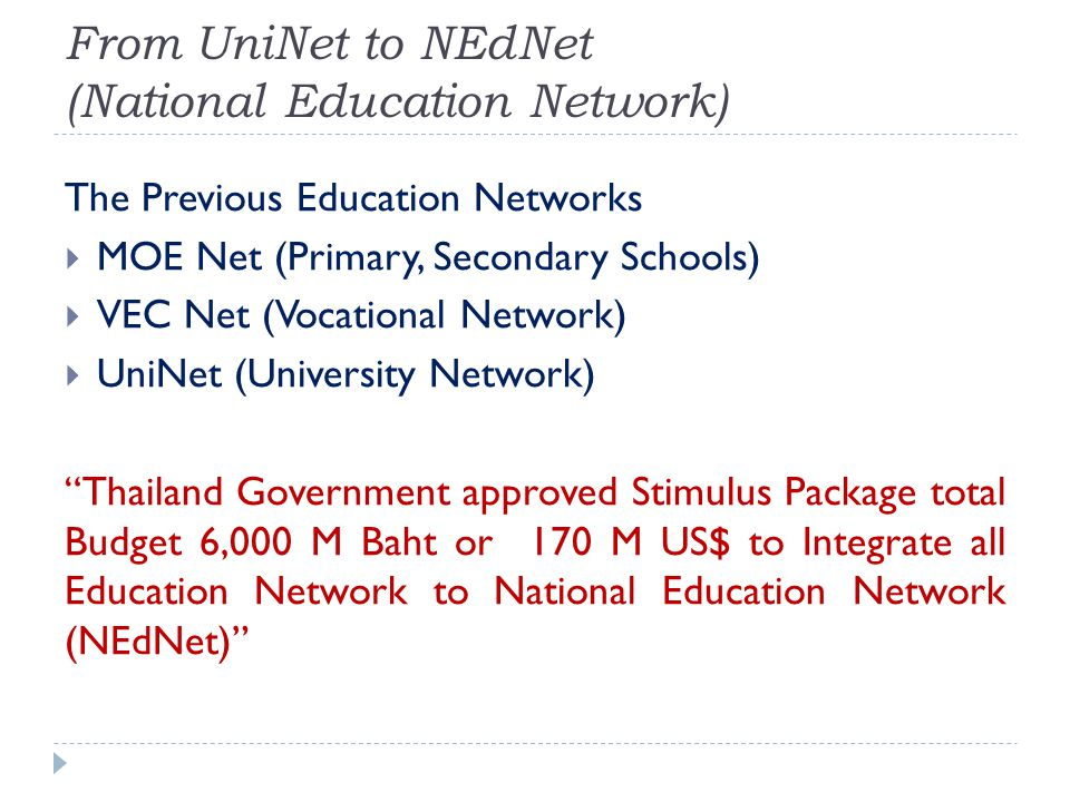 From UniNet to NEdNet (National Education Network) The Previous Education Networks MOE Net (Primary, Secondary Schools) VEC Net (Vocational Network) UniNet (University Network) Thailand Government approved Stimulus Package total Budget 6,000 M Baht or 170 M US$ to Integrate all Education Network to National Education Network (NEdNet)
