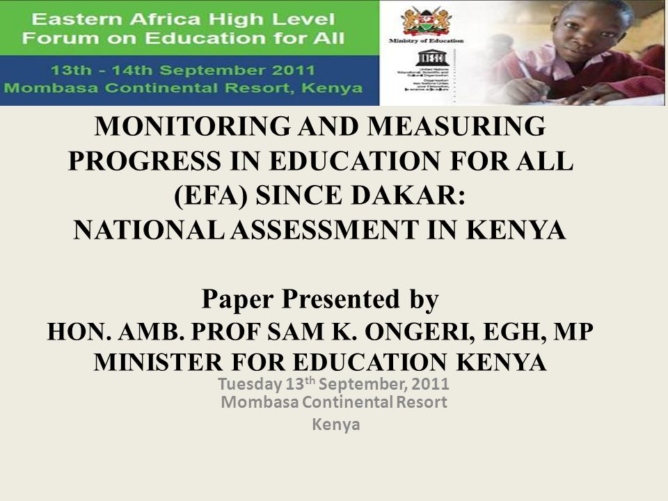 MONITORING AND MEASURING PROGRESS IN EDUCATION FOR ALL (EFA) SINCE DAKAR: NATIONAL ASSESSMENT IN KENYA Paper Presented by HON.