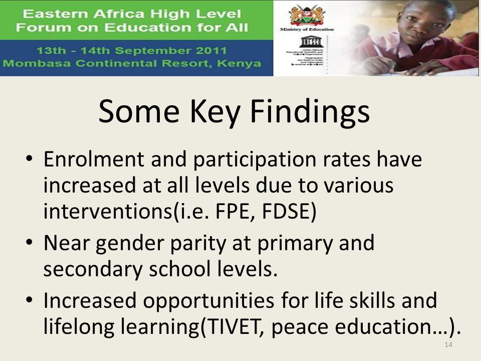 Some Key Findings Enrolment and participation rates have increased at all levels due to various interventions(i.e. FPE, FDSE) Near gender parity at pr