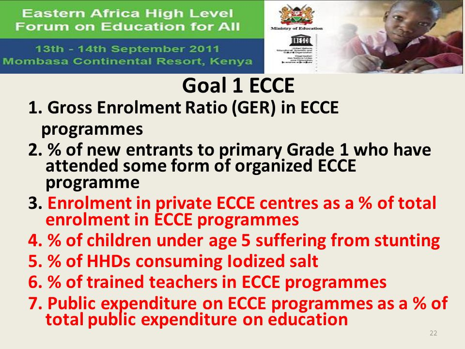 Goal 1 ECCE 1. Gross Enrolment Ratio (GER) in ECCE programmes 2. % of new entrants to primary Grade 1 who have attended some form of organized ECCE pr