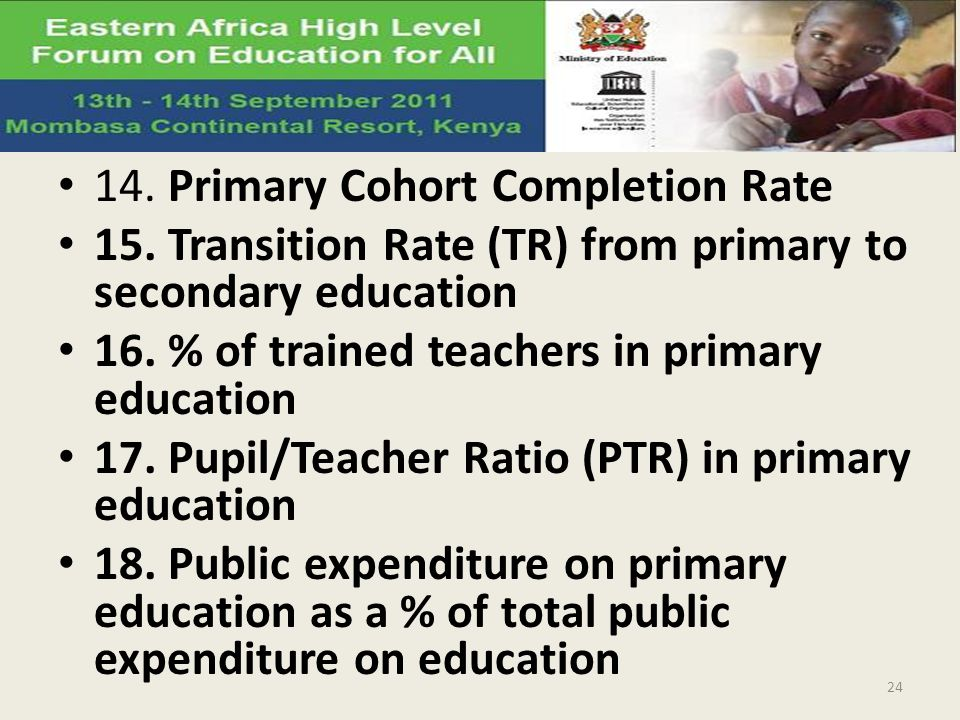 14. Primary Cohort Completion Rate 15. Transition Rate (TR) from primary to secondary education 16. % of trained teachers in primary education 17. Pup